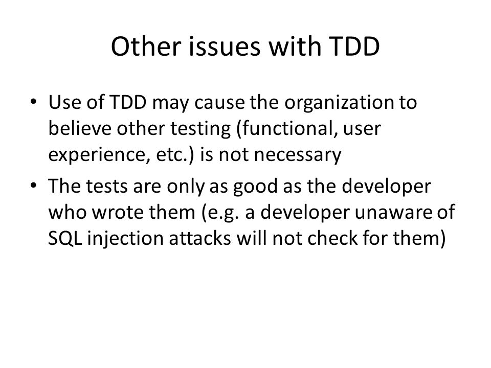 Other issues with TDD Use of TDD may cause the organization to believe other testing (functional, user experience, etc.) is not necessary The tests ar
