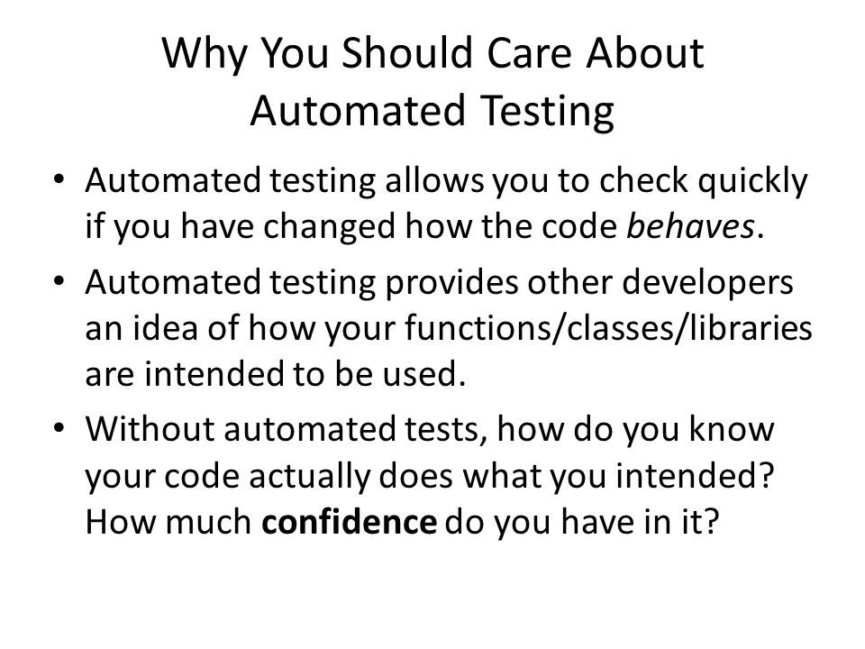 Why You Should Care About Automated Testing Automated testing allows you to check quickly if you have changed how the code behaves. Automated testing
