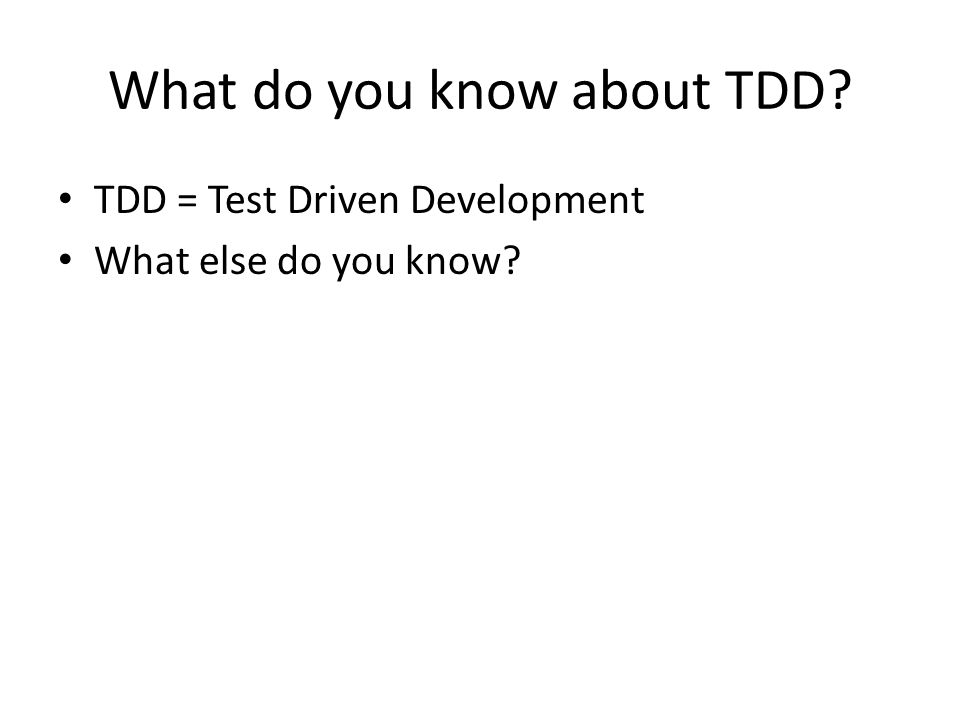 What do you know about TDD? TDD = Test Driven Development What else do you know?