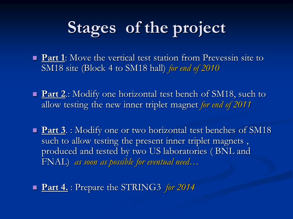 Stages of the project Part 1: Move the vertical test station from Prevessin site to SM18 site (Block 4 to SM18 hall) for end of 2010 Part 1: Move the vertical test station from Prevessin site to SM18 site (Block 4 to SM18 hall) for end of 2010 Part 2.: Modify one horizontal test bench of SM18, such to allow testing the new inner triplet magnet for end of 2011 Part 2.: Modify one horizontal test bench of SM18, such to allow testing the new inner triplet magnet for end of 2011 Part 3.