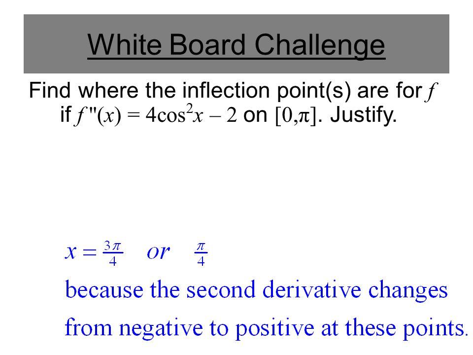 White Board Challenge Find where the inflection point(s) are for f if f ''(x) = 4cos 2 x – 2 on [0,π]. Justify.