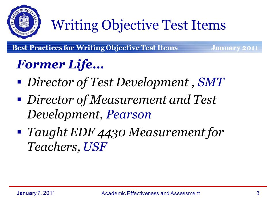 Best Practices for Writing Objective Test Items January 2011 March 2010 January 2010 Writing Objective Test Items Former Life…  Director of Test Development, SMT  Director of Measurement and Test Development, Pearson  Taught EDF 4430 Measurement for Teachers, USF January 7.