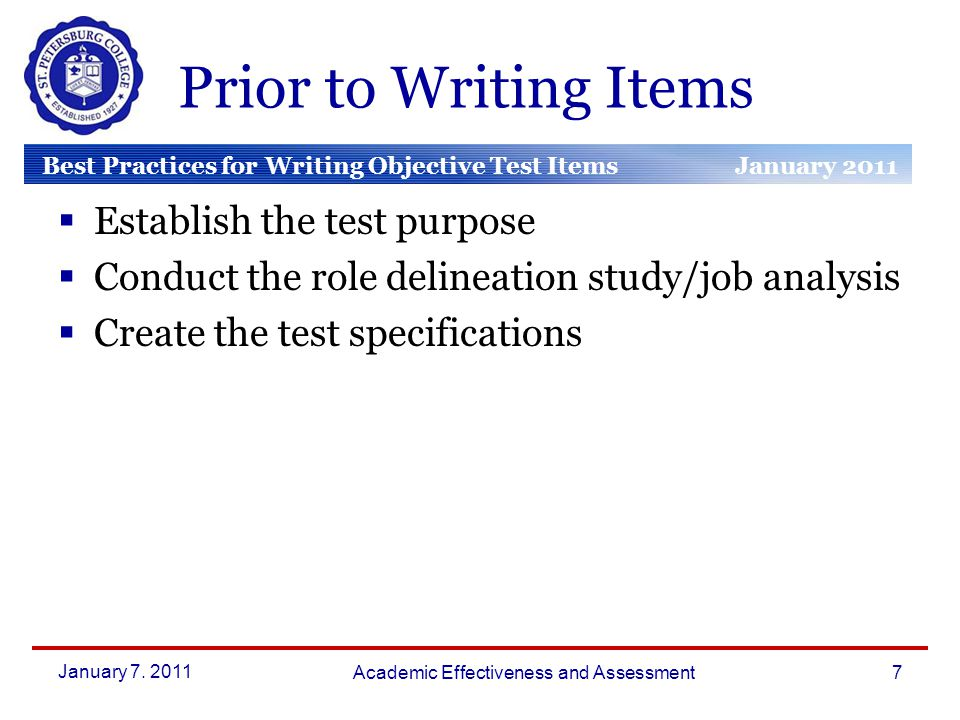 Best Practices for Writing Objective Test Items January 2011 March 2010 January 2010 Prior to Writing Items  Establish the test purpose  Conduct the role delineation study/job analysis  Create the test specifications January 7.