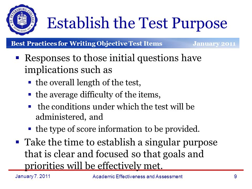 Best Practices for Writing Objective Test Items January 2011 March 2010 January 2010 Establish the Test Purpose  Responses to those initial questions have implications such as  the overall length of the test,  the average difficulty of the items,  the conditions under which the test will be administered, and  the type of score information to be provided.