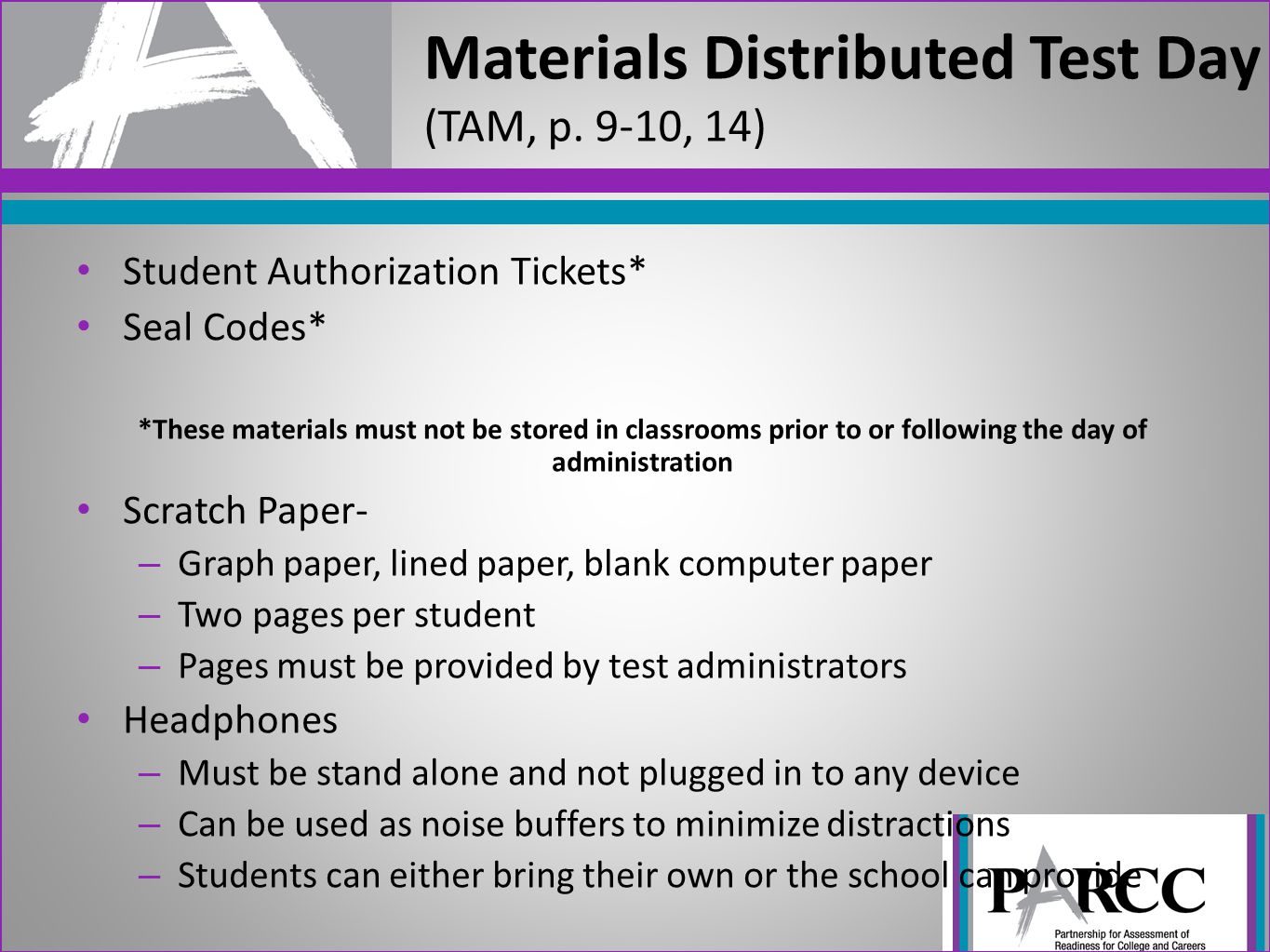 Student Authorization Tickets* Seal Codes* *These materials must not be stored in classrooms prior to or following the day of administration Scratch Paper- – Graph paper, lined paper, blank computer paper – Two pages per student – Pages must be provided by test administrators Headphones – Must be stand alone and not plugged in to any device – Can be used as noise buffers to minimize distractions – Students can either bring their own or the school can provide Materials Distributed Test Day (TAM, p.