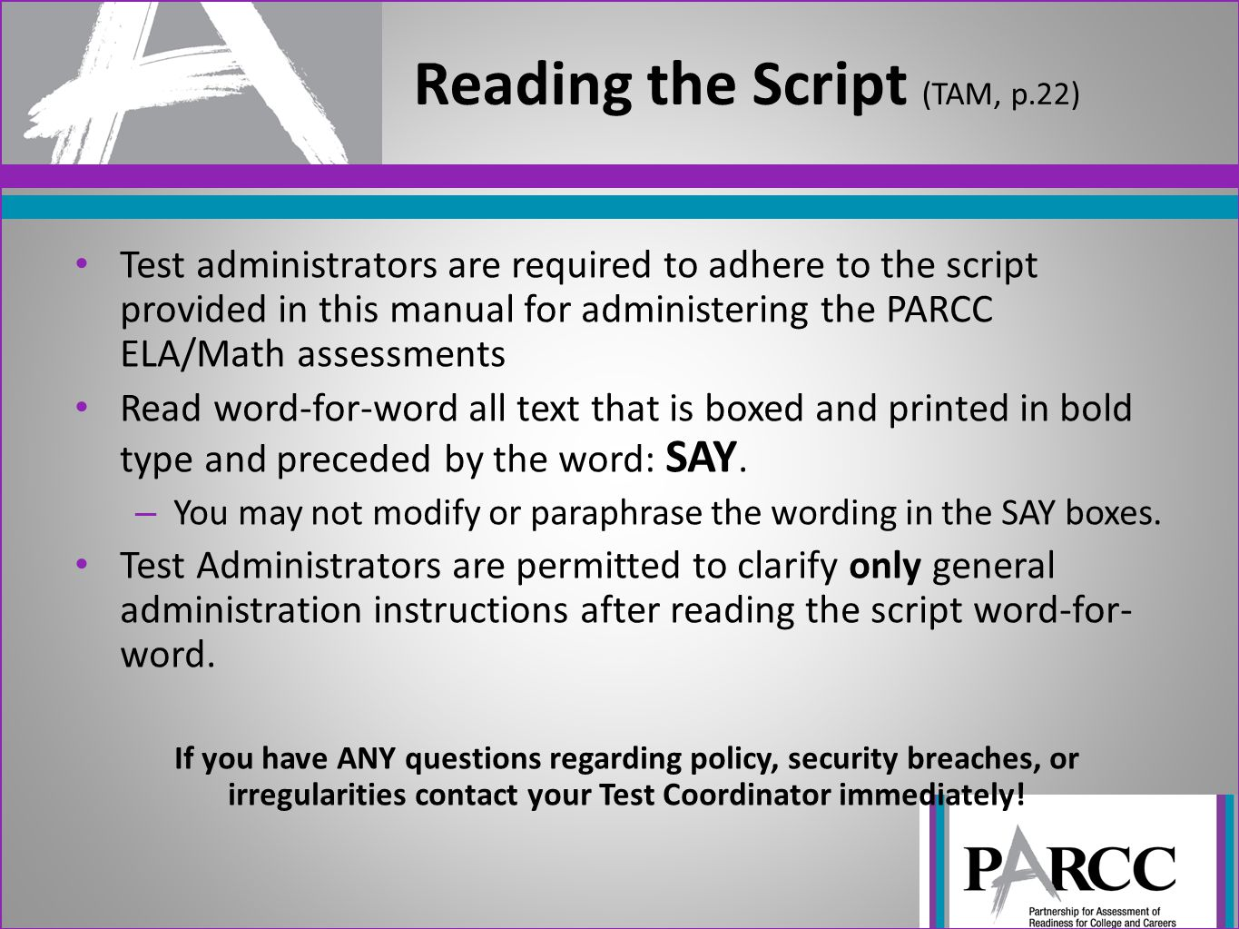 Test administrators are required to adhere to the script provided in this manual for administering the PARCC ELA/Math assessments Read word-for-word all text that is boxed and printed in bold type and preceded by the word: SAY.