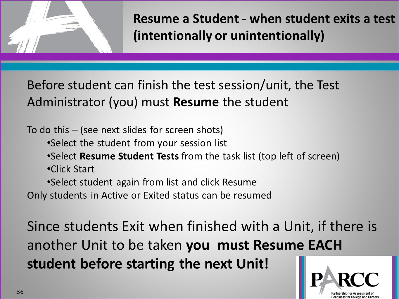 Resume a Student - when student exits a test (intentionally or unintentionally) 36 Before student can finish the test session/unit, the Test Administrator (you) must Resume the student To do this – (see next slides for screen shots) Select the student from your session list Select Resume Student Tests from the task list (top left of screen) Click Start Select student again from list and click Resume Only students in Active or Exited status can be resumed Since students Exit when finished with a Unit, if there is another Unit to be taken you must Resume EACH student before starting the next Unit!