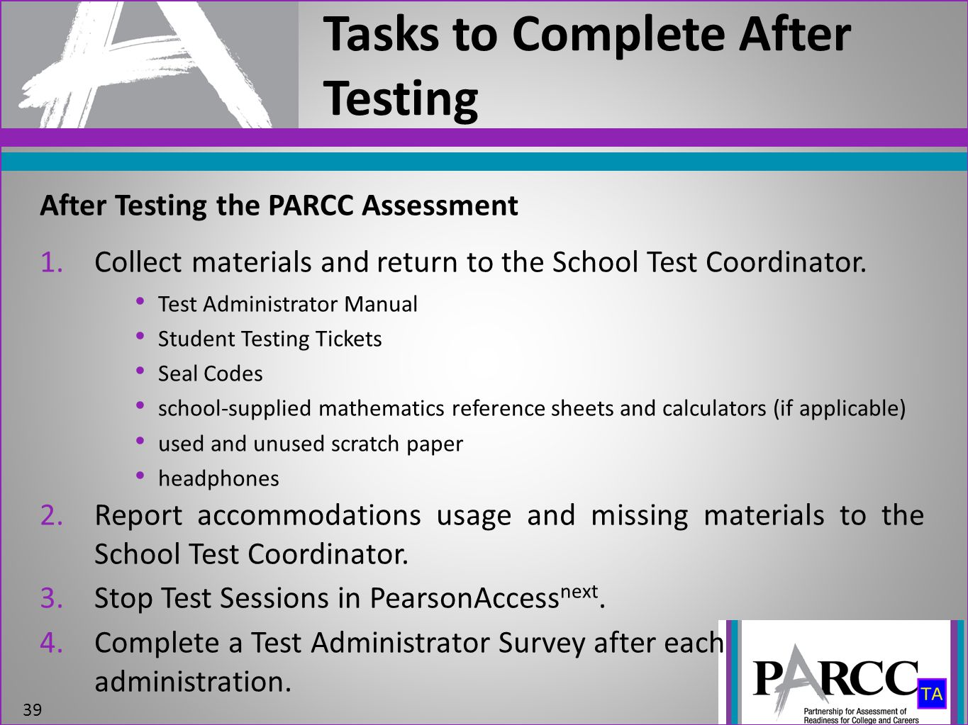 Tasks to Complete After Testing 39 After Testing the PARCC Assessment 1.Collect materials and return to the School Test Coordinator.