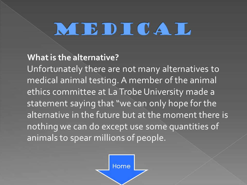 What is the alternative. Unfortunately there are not many alternatives to medical animal testing.
