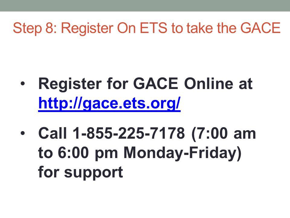 Register for GACE Online at http://gace.ets.org/ http://gace.ets.org/ Call 1-855-225-7178 (7:00 am to 6:00 pm Monday-Friday) for support Step 8: Register On ETS to take the GACE
