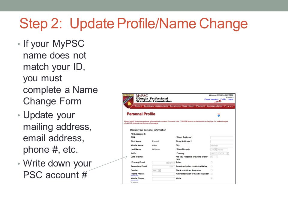 Step 2: Update Profile/Name Change If your MyPSC name does not match your ID, you must complete a Name Change Form Update your mailing address, email address, phone #, etc.
