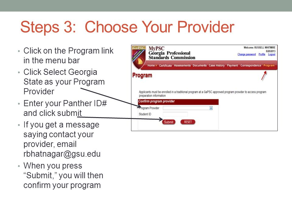 Steps 3: Choose Your Provider Click on the Program link in the menu bar Click Select Georgia State as your Program Provider Enter your Panther ID# and click submit If you get a message saying contact your provider, email rbhatnagar@gsu.edu When you press Submit, you will then confirm your program