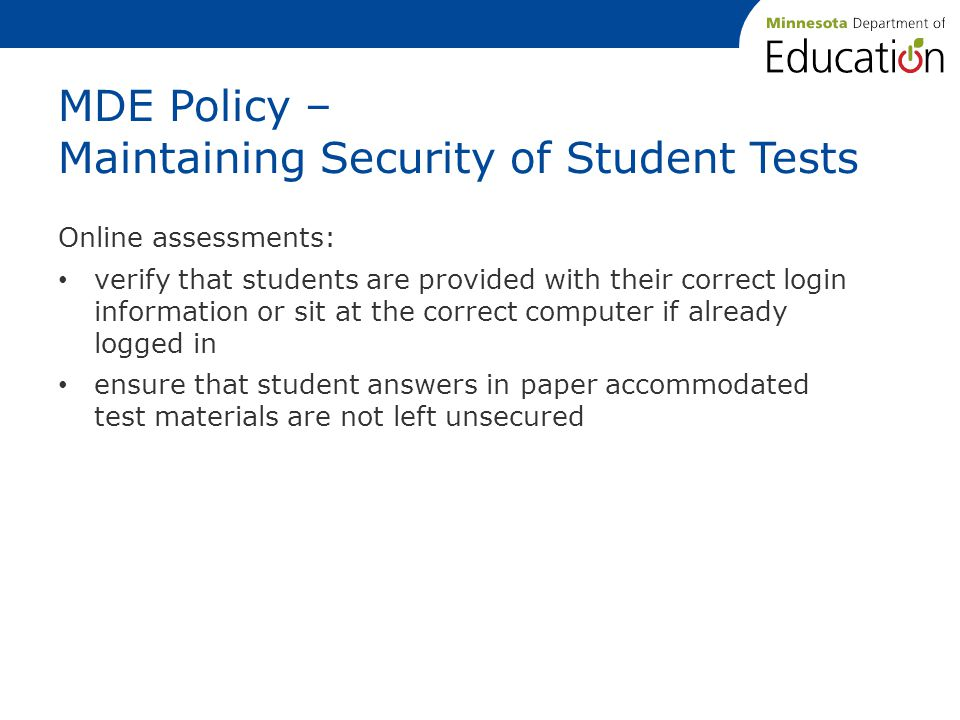 MDE Policy – Maintaining Security of Student Tests Online assessments: verify that students are provided with their correct login information or sit at the correct computer if already logged in ensure that student answers in paper accommodated test materials are not left unsecured