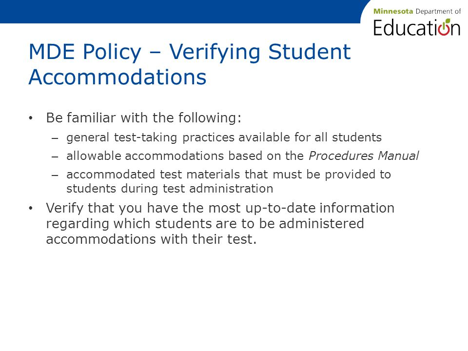 MDE Policy – Verifying Student Accommodations Be familiar with the following: – general test-taking practices available for all students – allowable accommodations based on the Procedures Manual – accommodated test materials that must be provided to students during test administration Verify that you have the most up-to-date information regarding which students are to be administered accommodations with their test.