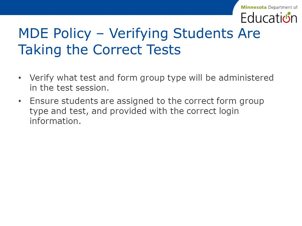 MDE Policy – Verifying Students Are Taking the Correct Tests Verify what test and form group type will be administered in the test session.