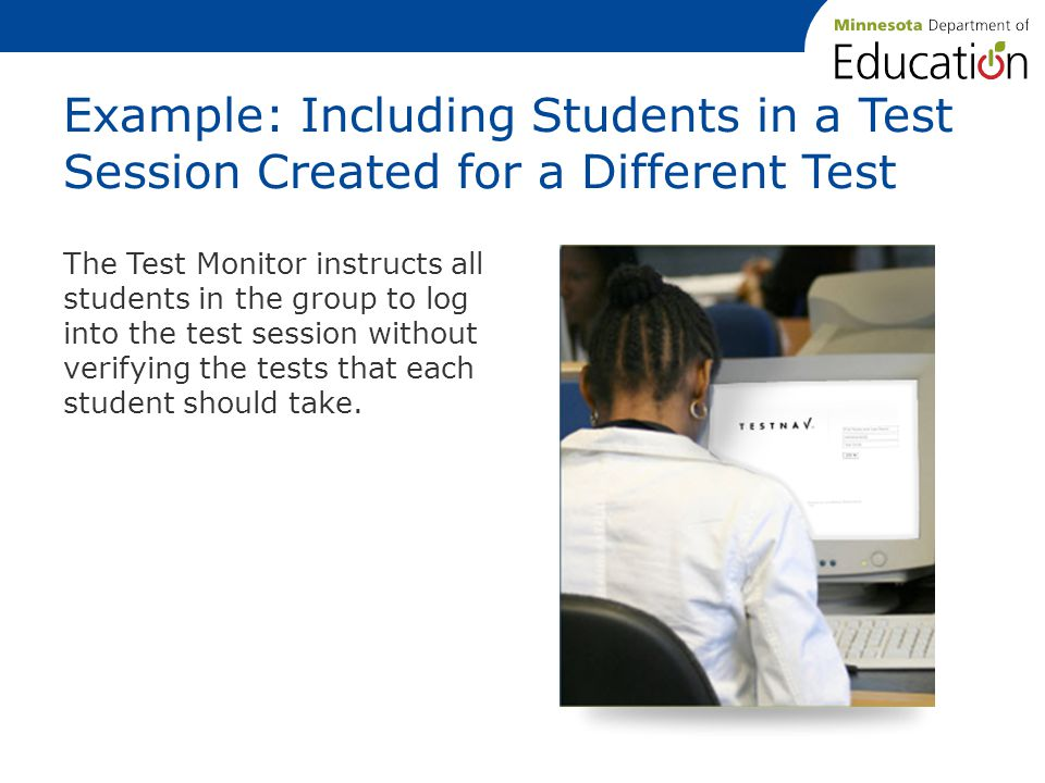 Example: Including Students in a Test Session Created for a Different Test The Test Monitor instructs all students in the group to log into the test session without verifying the tests that each student should take.