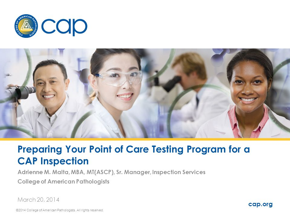 Preparing Your Point of Care Testing Program for a CAP Inspection Adrienne M. Malta, MBA, MT(ASCP), Sr. Manager, Inspection Services College of Americ