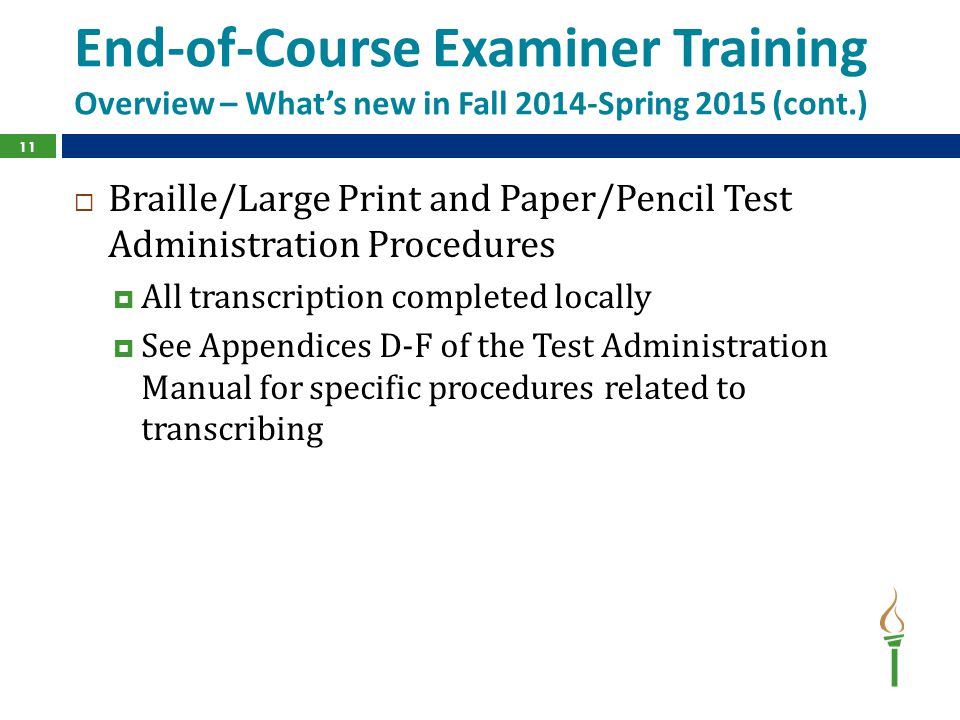 End-of-Course Examiner Training Overview – What's new in Fall 2014-Spring 2015 (cont.)  Braille/Large Print and Paper/Pencil Test Administration Procedures  All transcription completed locally  See Appendices D-F of the Test Administration Manual for specific procedures related to transcribing 11