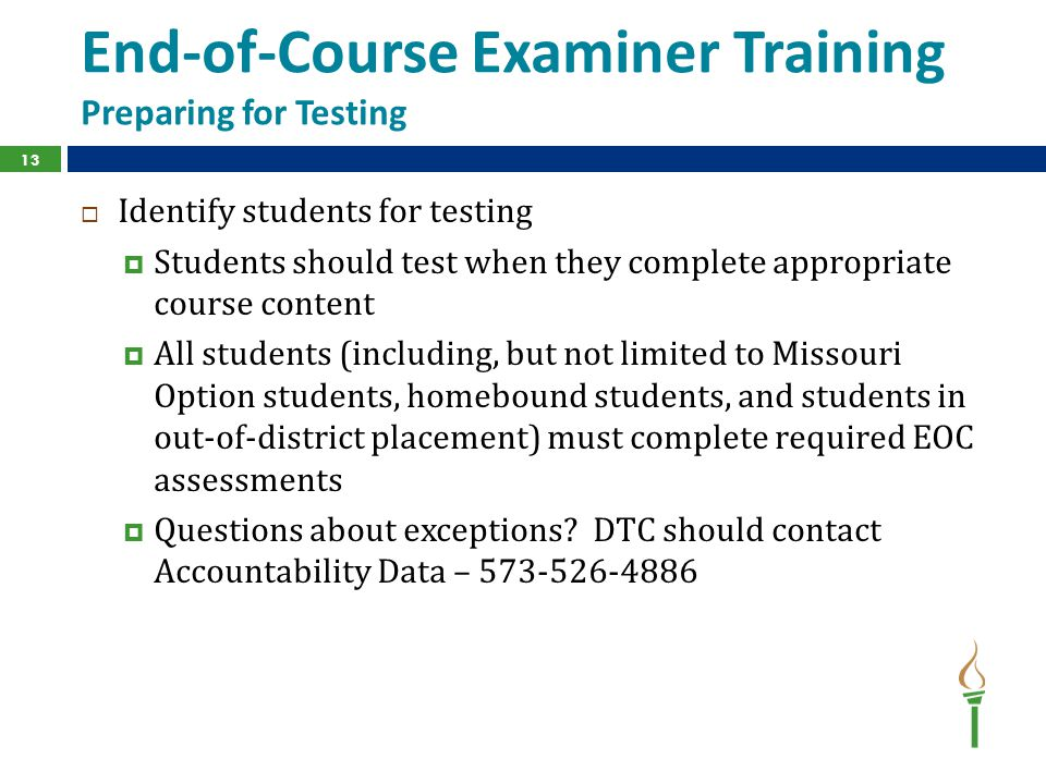 End-of-Course Examiner Training Preparing for Testing  Identify students for testing  Students should test when they complete appropriate course content  All students (including, but not limited to Missouri Option students, homebound students, and students in out-of-district placement) must complete required EOC assessments  Questions about exceptions.
