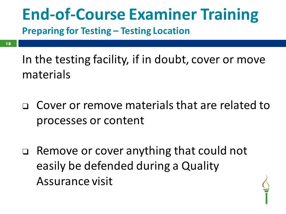 End-of-Course Examiner Training Preparing for Testing – Testing Location In the testing facility, if in doubt, cover or move materials  Cover or remove materials that are related to processes or content  Remove or cover anything that could not easily be defended during a Quality Assurance visit 18
