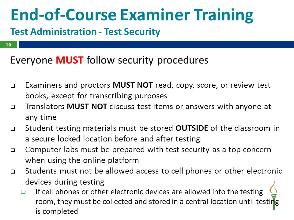 End-of-Course Examiner Training Test Administration - Test Security Everyone MUST follow security procedures  Examiners and proctors MUST NOT read, copy, score, or review test books, except for transcribing purposes  Translators MUST NOT discuss test items or answers with anyone at any time  Student testing materials must be stored OUTSIDE of the classroom in a secure locked location before and after testing  Computer labs must be prepared with test security as a top concern when using the online platform  Students must not be allowed access to cell phones or other electronic devices during testing  If cell phones or other electronic devices are allowed into the testing room, they must be collected and stored in a central location until testing is completed 19