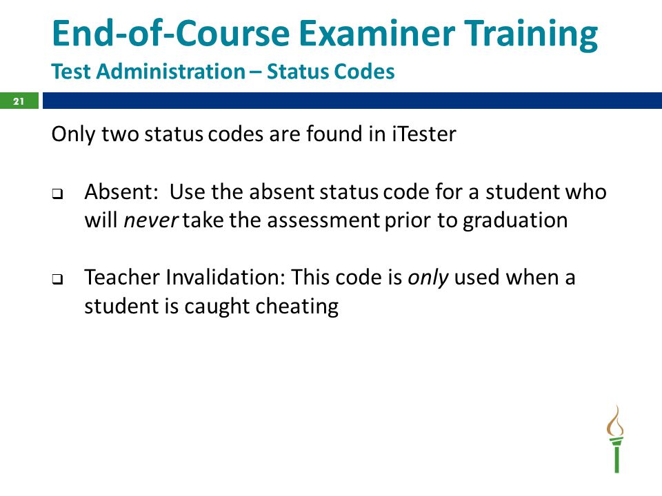 End-of-Course Examiner Training Test Administration – Status Codes Only two status codes are found in iTester  Absent: Use the absent status code for a student who will never take the assessment prior to graduation  Teacher Invalidation: This code is only used when a student is caught cheating 21