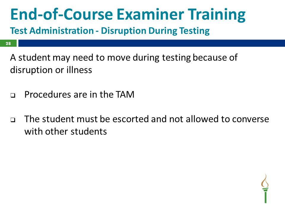 End-of-Course Examiner Training Test Administration - Disruption During Testing A student may need to move during testing because of disruption or illness  Procedures are in the TAM  The student must be escorted and not allowed to converse with other students 28