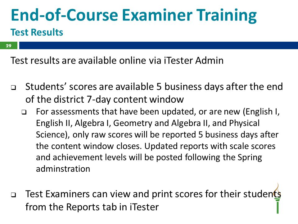 End-of-Course Examiner Training Test Results Test results are available online via iTester Admin  Students' scores are available 5 business days after the end of the district 7-day content window  For assessments that have been updated, or are new (English I, English II, Algebra I, Geometry and Algebra II, and Physical Science), only raw scores will be reported 5 business days after the content window closes.
