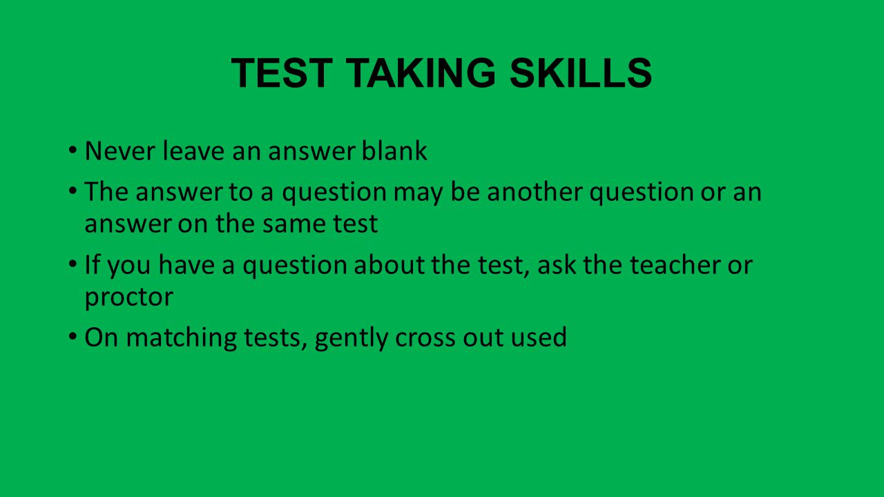 TEST TAKING SKILLS Never leave an answer blank The answer to a question may be another question or an answer on the same test If you have a question a