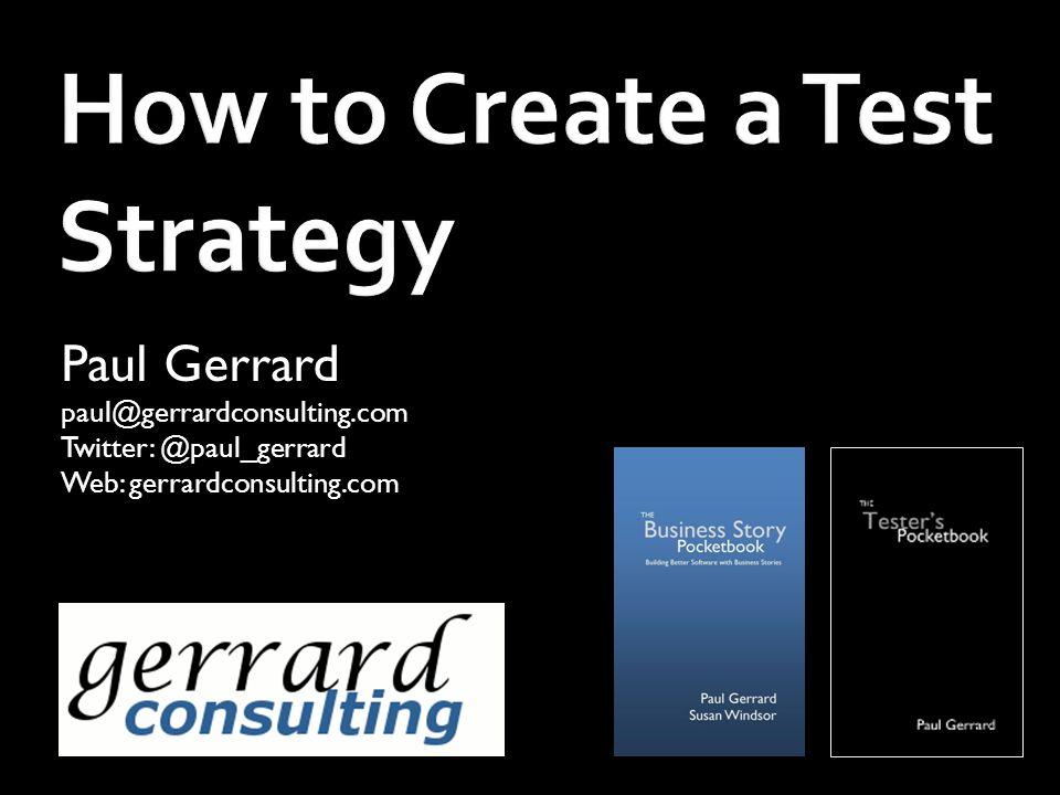 How to Create a Test Strategy Paul Gerrard paul@gerrardconsulting.com Twitter: @paul_gerrard Web: gerrardconsulting.com