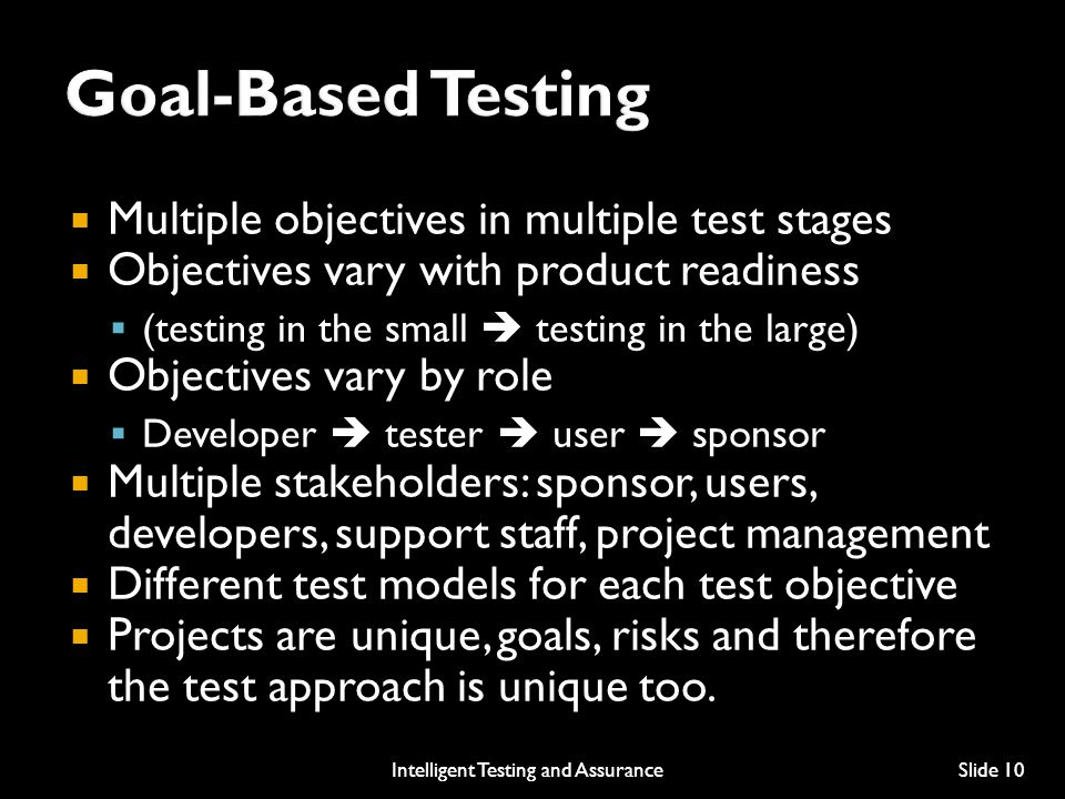  Multiple objectives in multiple test stages  Objectives vary with product readiness  (testing in the small  testing in the large)  Objectives vary by role  Developer  tester  user  sponsor  Multiple stakeholders: sponsor, users, developers, support staff, project management  Different test models for each test objective  Projects are unique, goals, risks and therefore the test approach is unique too.