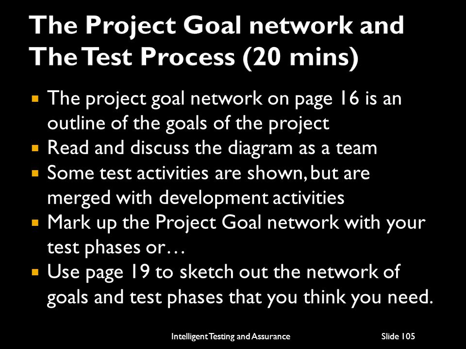  The project goal network on page 16 is an outline of the goals of the project  Read and discuss the diagram as a team  Some test activities are shown, but are merged with development activities  Mark up the Project Goal network with your test phases or…  Use page 19 to sketch out the network of goals and test phases that you think you need.