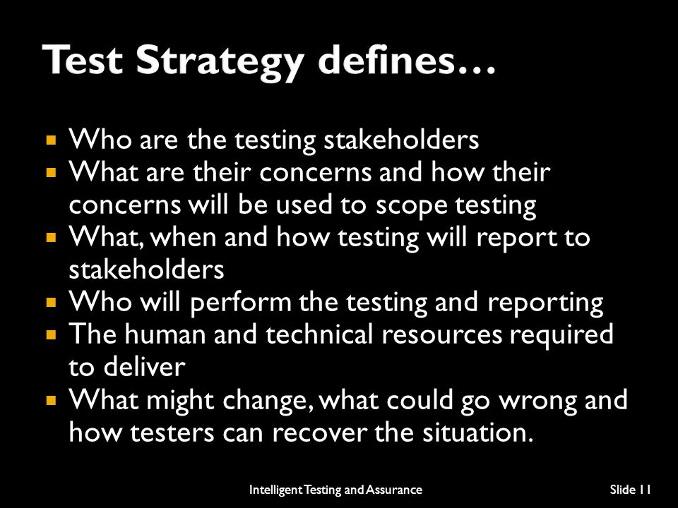  Who are the testing stakeholders  What are their concerns and how their concerns will be used to scope testing  What, when and how testing will report to stakeholders  Who will perform the testing and reporting  The human and technical resources required to deliver  What might change, what could go wrong and how testers can recover the situation.