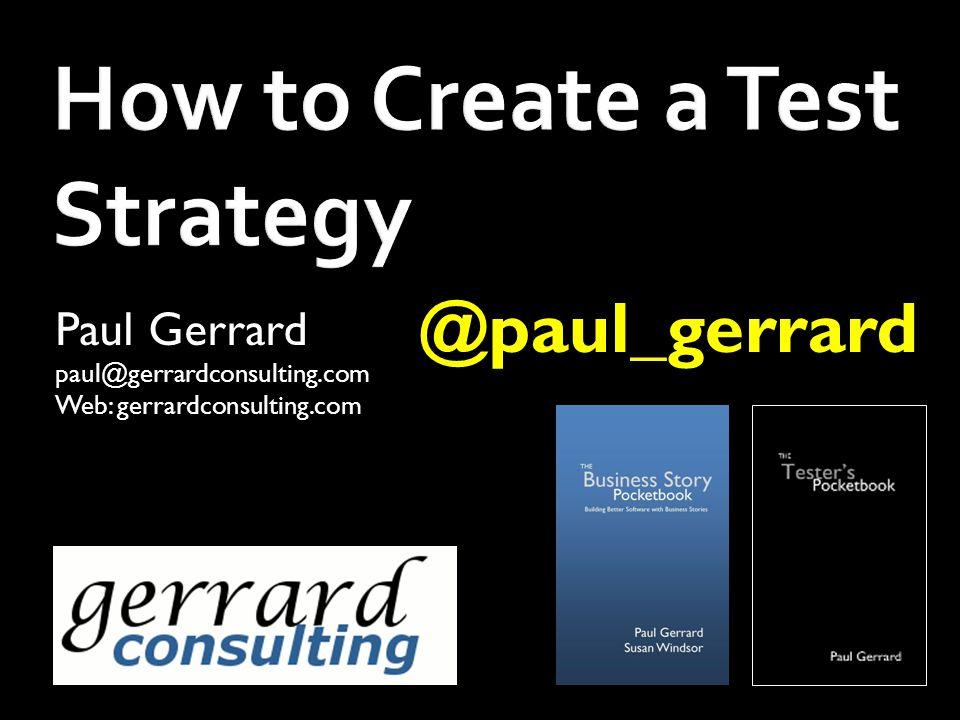 How to Create a Test Strategy Paul Gerrard paul@gerrardconsulting.com Web: gerrardconsulting.com @paul_gerrard