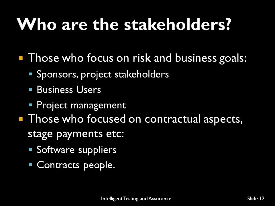  Those who focus on risk and business goals:  Sponsors, project stakeholders  Business Users  Project management  Those who focused on contractual aspects, stage payments etc:  Software suppliers  Contracts people.