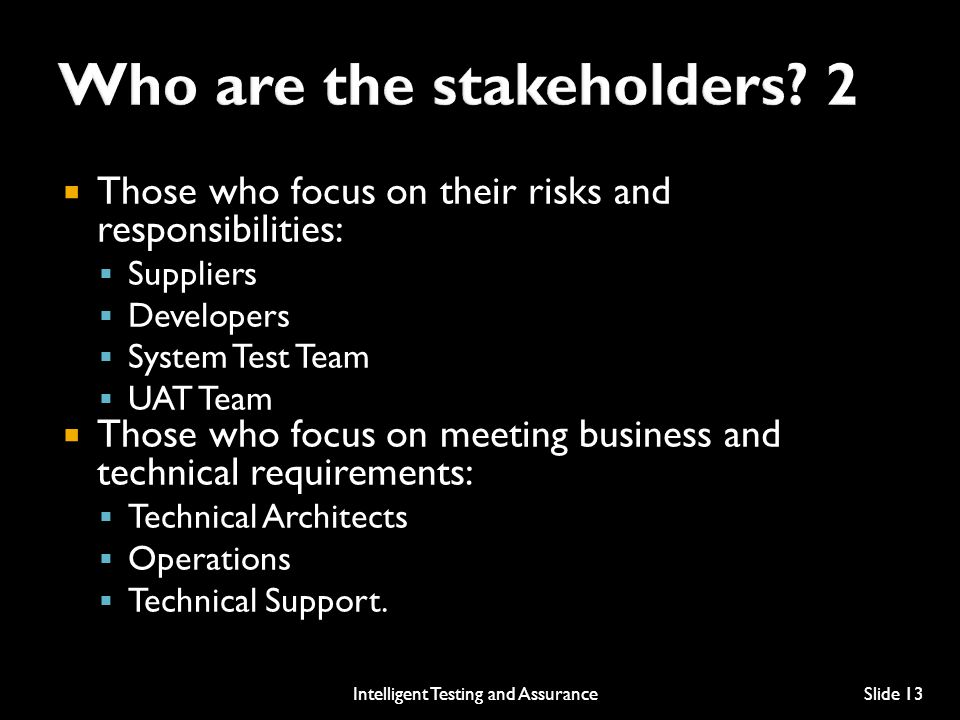  Those who focus on their risks and responsibilities:  Suppliers  Developers  System Test Team  UAT Team  Those who focus on meeting business and technical requirements:  Technical Architects  Operations  Technical Support.