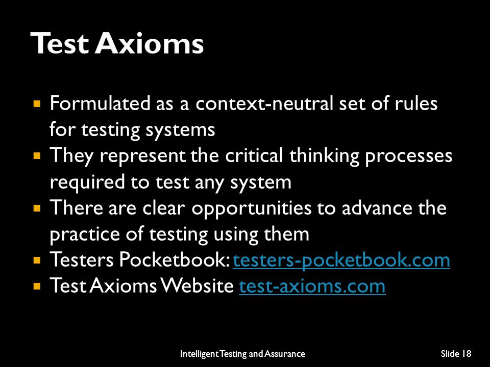  Formulated as a context-neutral set of rules for testing systems  They represent the critical thinking processes required to test any system  There are clear opportunities to advance the practice of testing using them  Testers Pocketbook: testers-pocketbook.comtesters-pocketbook.com  Test Axioms Website test-axioms.comtest-axioms.com Intelligent Testing and AssuranceSlide 18