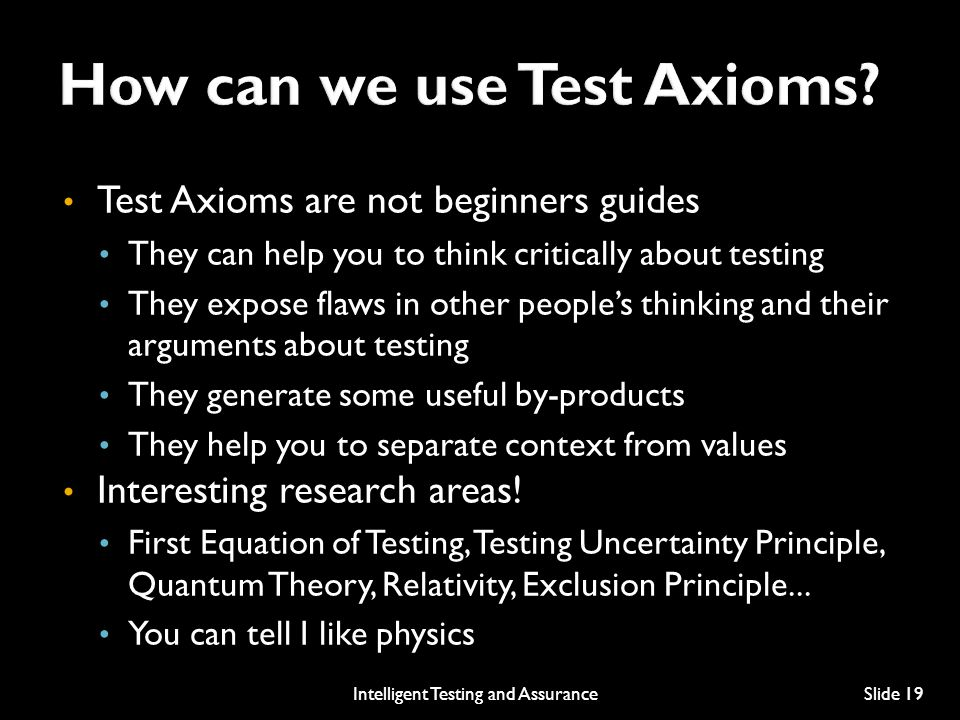 Test Axioms are not beginners guides They can help you to think critically about testing They expose flaws in other people's thinking and their arguments about testing They generate some useful by-products They help you to separate context from values Interesting research areas.