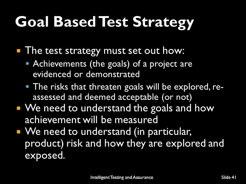  The test strategy must set out how:  Achievements (the goals) of a project are evidenced or demonstrated  The risks that threaten goals will be explored, re- assessed and deemed acceptable (or not)  We need to understand the goals and how achievement will be measured  We need to understand (in particular, product) risk and how they are explored and exposed.