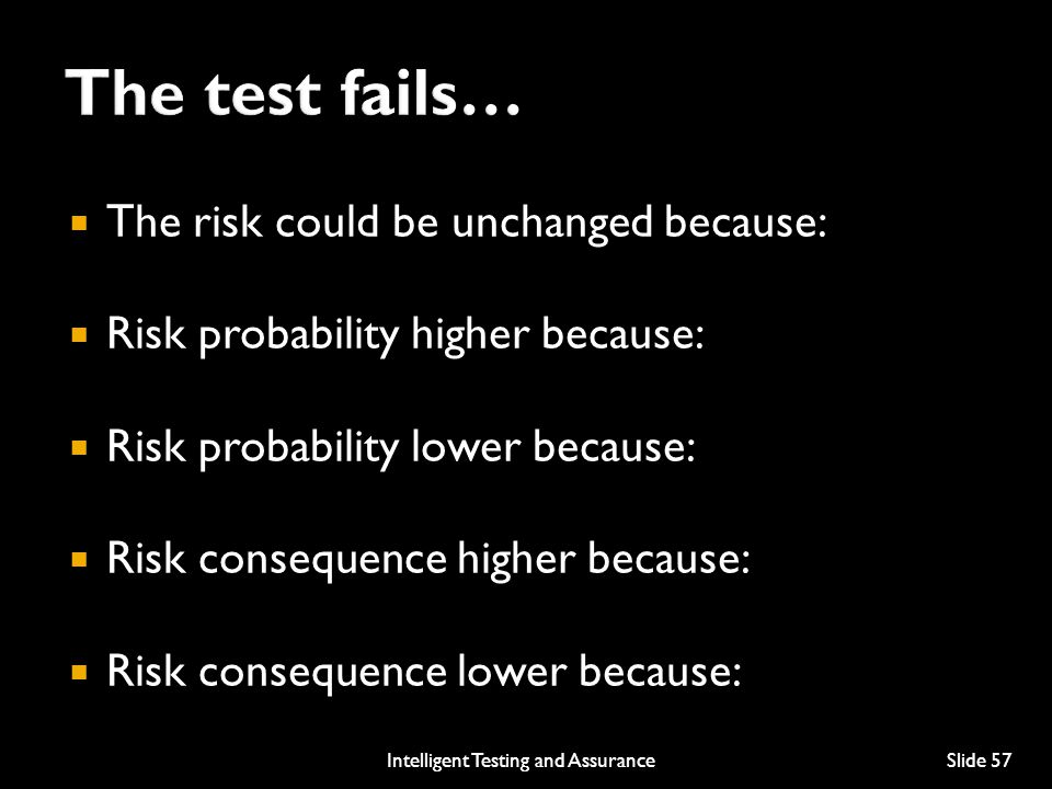  The risk could be unchanged because:  Risk probability higher because:  Risk probability lower because:  Risk consequence higher because:  Risk consequence lower because: Intelligent Testing and AssuranceSlide 57