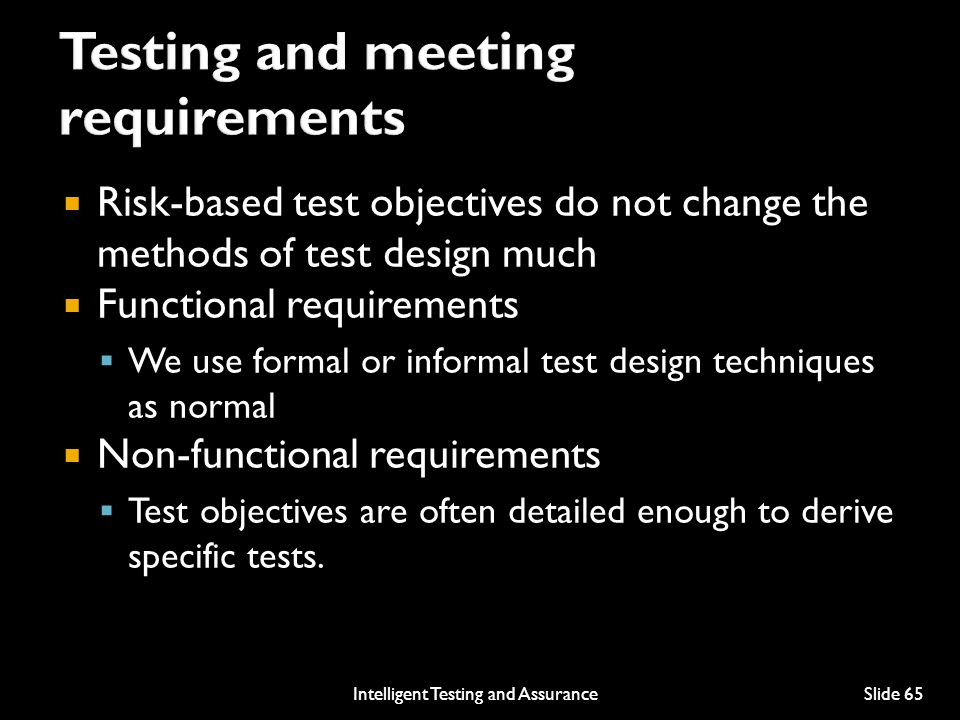  Risk-based test objectives do not change the methods of test design much  Functional requirements  We use formal or informal test design techniques as normal  Non-functional requirements  Test objectives are often detailed enough to derive specific tests.