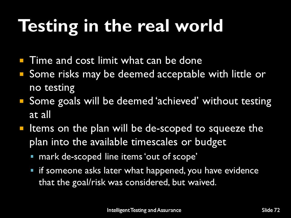  Time and cost limit what can be done  Some risks may be deemed acceptable with little or no testing  Some goals will be deemed 'achieved' without testing at all  Items on the plan will be de-scoped to squeeze the plan into the available timescales or budget  mark de-scoped line items 'out of scope'  if someone asks later what happened, you have evidence that the goal/risk was considered, but waived.