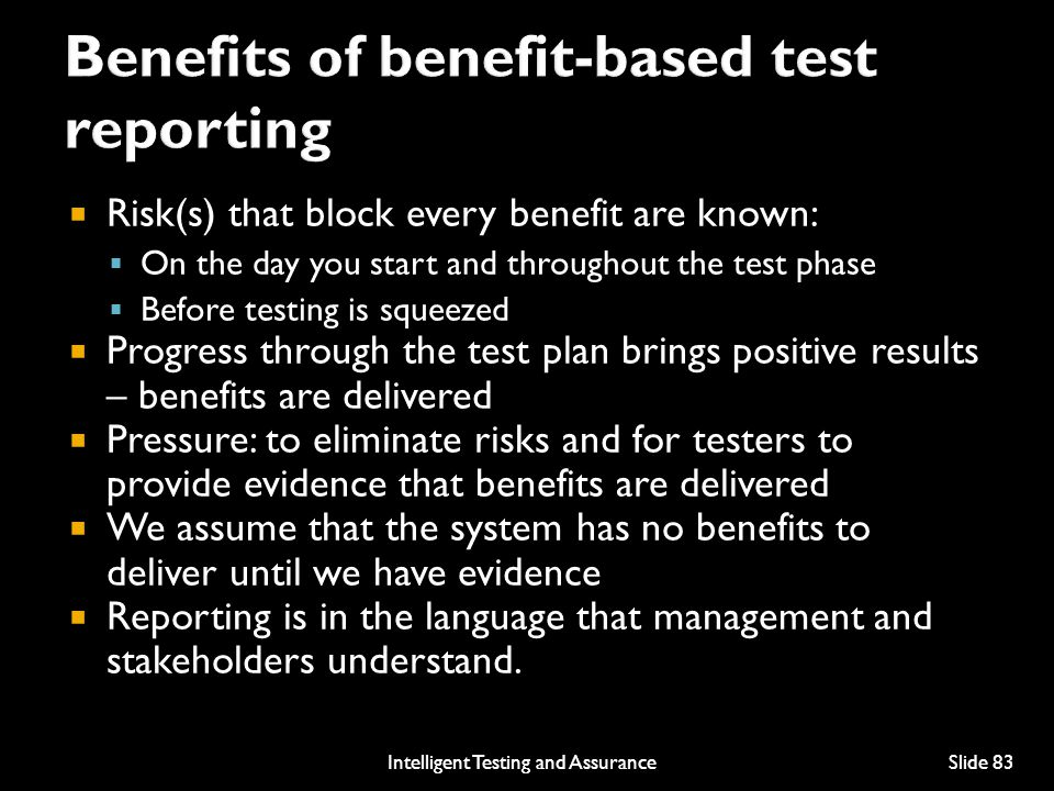  Risk(s) that block every benefit are known:  On the day you start and throughout the test phase  Before testing is squeezed  Progress through the test plan brings positive results – benefits are delivered  Pressure: to eliminate risks and for testers to provide evidence that benefits are delivered  We assume that the system has no benefits to deliver until we have evidence  Reporting is in the language that management and stakeholders understand.