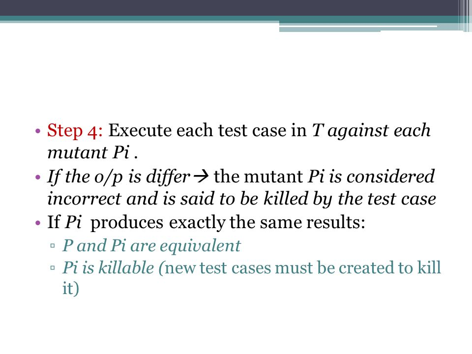 Step 4: Execute each test case in T against each mutant Pi.