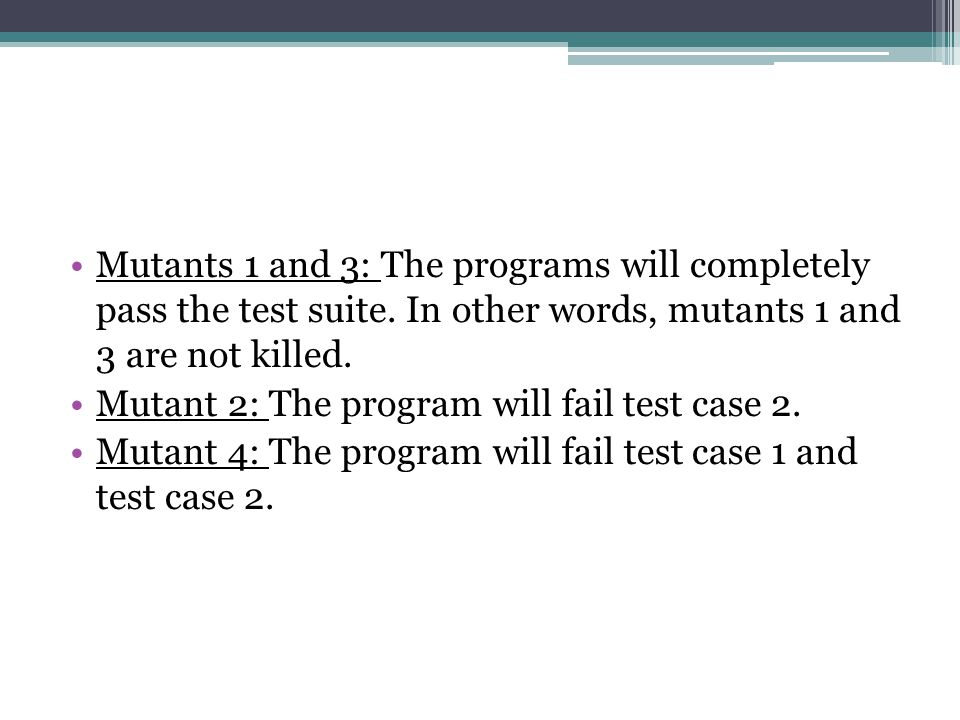Mutants 1 and 3: The programs will completely pass the test suite.