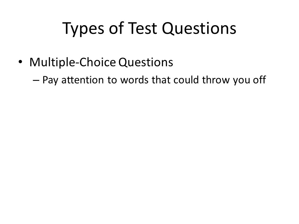 Types of Test Questions Multiple-Choice Questions – Pay attention to words that could throw you off