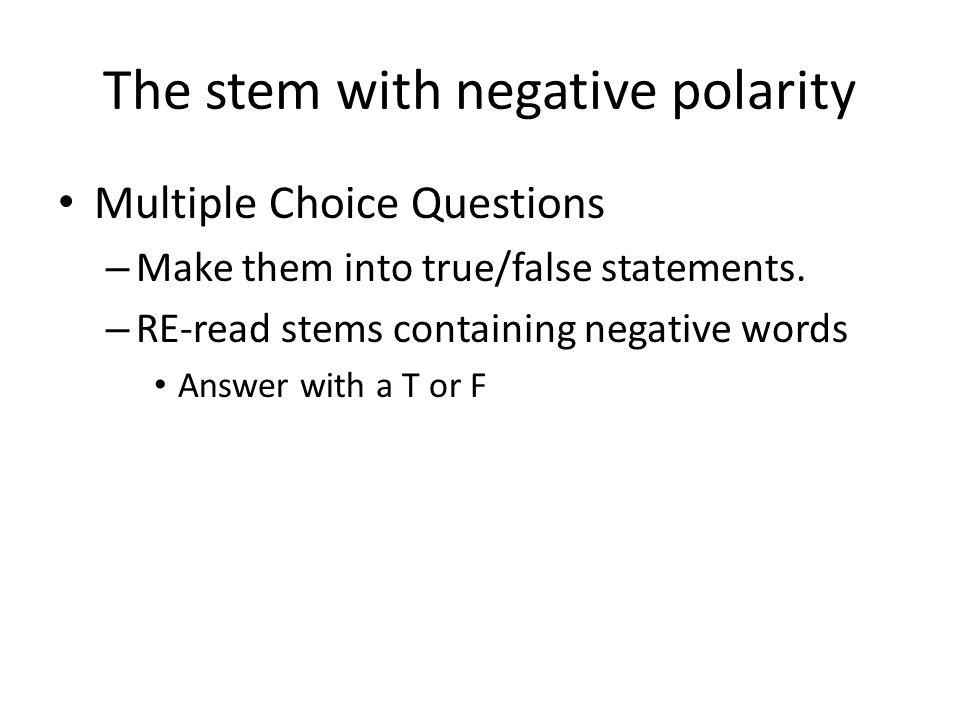 The stem with negative polarity Multiple Choice Questions – Make them into true/false statements.