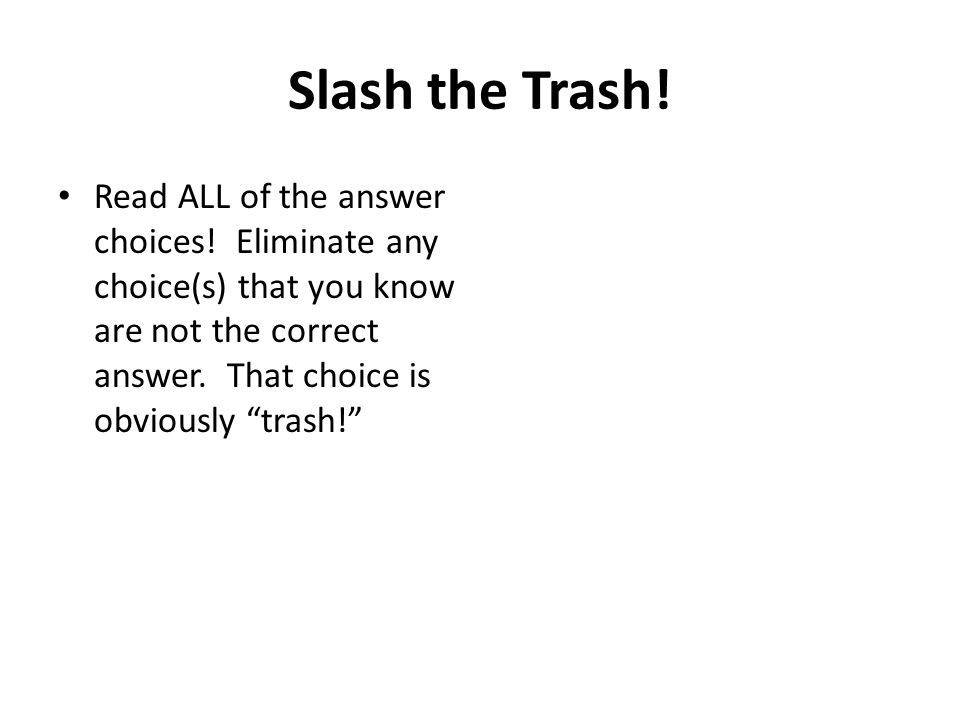 "Slash the Trash! Read ALL of the answer choices! Eliminate any choice(s) that you know are not the correct answer. That choice is obviously ""trash!"""