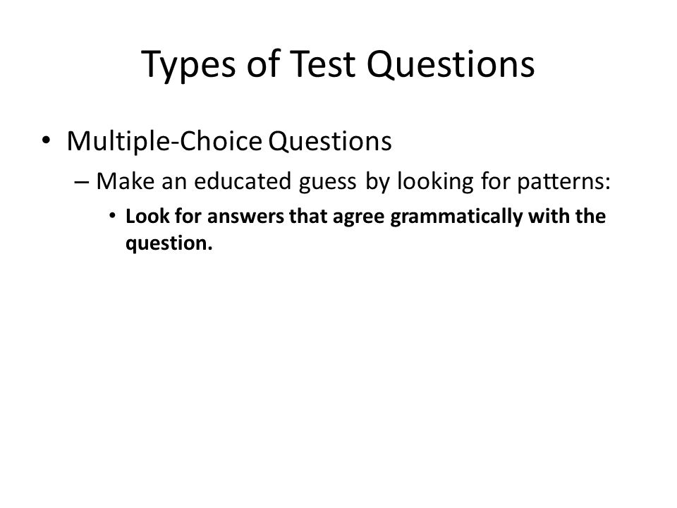 Types of Test Questions Multiple-Choice Questions – Make an educated guess by looking for patterns: Look for answers that agree grammatically with the