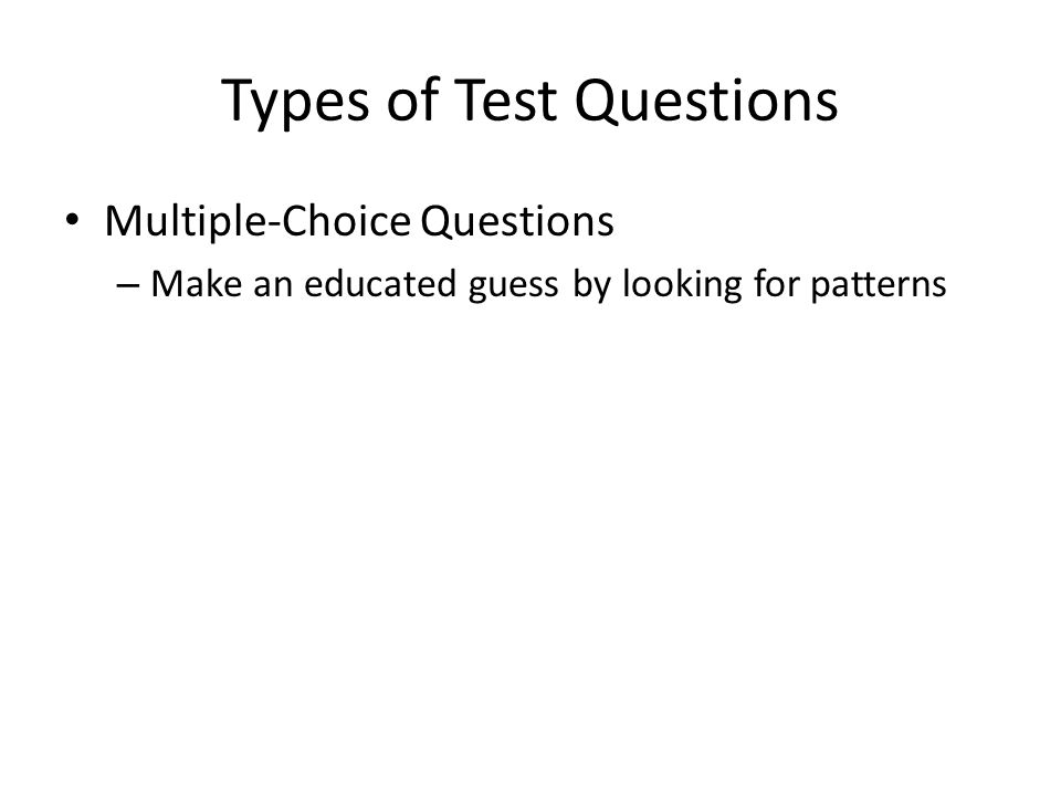 Types of Test Questions Multiple-Choice Questions – Make an educated guess by looking for patterns